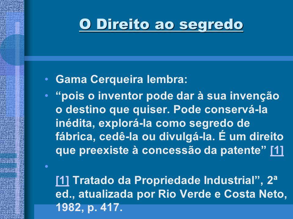 O Direito ao segredo Gama Cerqueira lembra: pois o inventor pode dar à sua invenção o destino que quiser. Pode conservá-la inédita, explorá-la como se