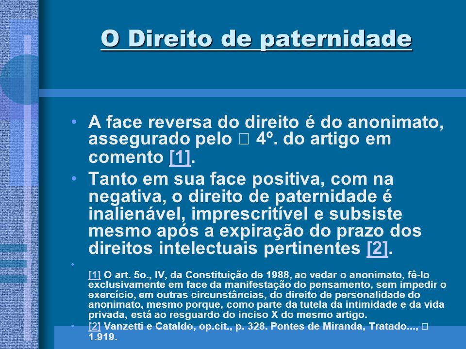 O Direito de paternidade A face reversa do direito é do anonimato, assegurado pelo 4º. do artigo em comento [1].[1] Tanto em sua face positiva, com na