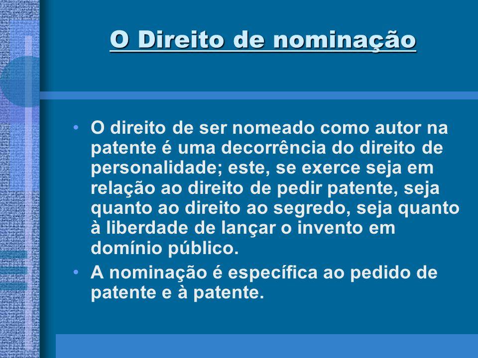 O Direito de nominação O direito de ser nomeado como autor na patente é uma decorrência do direito de personalidade; este, se exerce seja em relação a