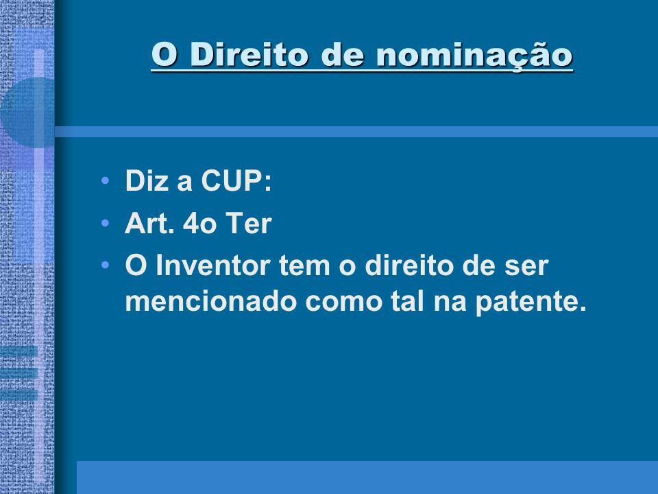 O Direito de nominação Diz a CUP: Art. 4o Ter O Inventor tem o direito de ser mencionado como tal na patente.