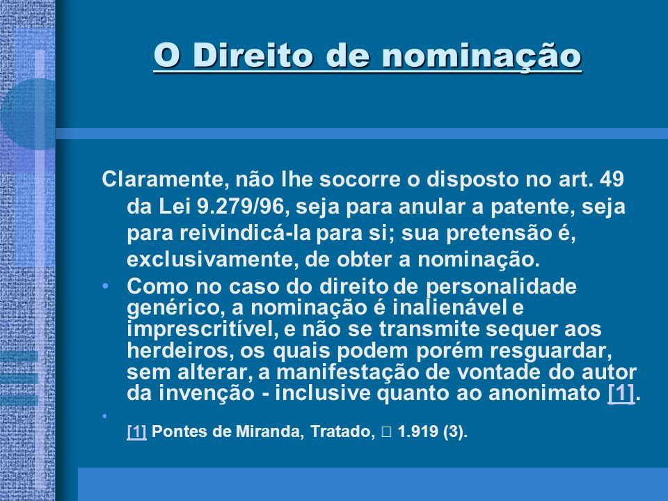 O Direito de nominação Claramente, não lhe socorre o disposto no art. 49 da Lei 9.279/96, seja para anular a patente, seja para reivindicá-la para si;