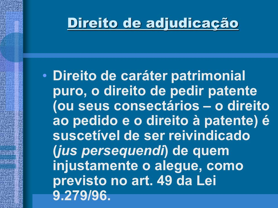 Direito de adjudicação Direito de caráter patrimonial puro, o direito de pedir patente (ou seus consectários – o direito ao pedido e o direito à paten