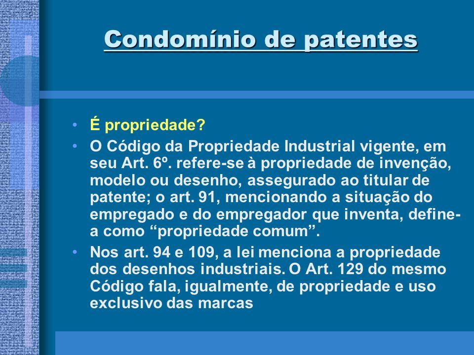 Condomínio de patentes Assim, com farta enunciação do direito industrial de patentes como propriedade parece pacífica a co-propriedade de patentes, modelos de utilidade ou desenhos industriais, especialmente por não haver, quanto a estes títulos, qualquer vedação legal.