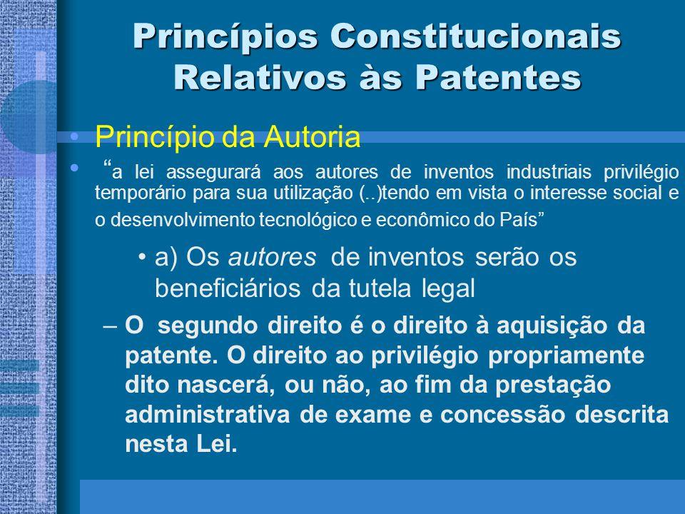 Princípios Constitucionais Relativos às Patentes Princípio da Autoria a lei assegurará aos autores de inventos industriais privilégio temporário para sua utilização (..)tendo em vista o interesse social e o desenvolvimento tecnológico e econômico do País a) Os autores de inventos serão os beneficiários da tutela legal –A Constituição protege, assim, o princípio da invenção ao inventor (Erfinderprinzip), por oposição ao princípio do requerimento (anmelderprinzip), como notava Pontes de Miranda.