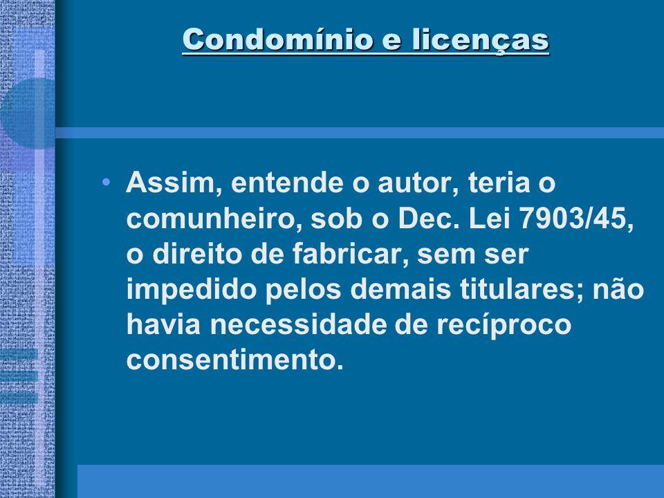 Condomínio e licenças Assim, entende o autor, teria o comunheiro, sob o Dec. Lei 7903/45, o direito de fabricar, sem ser impedido pelos demais titular