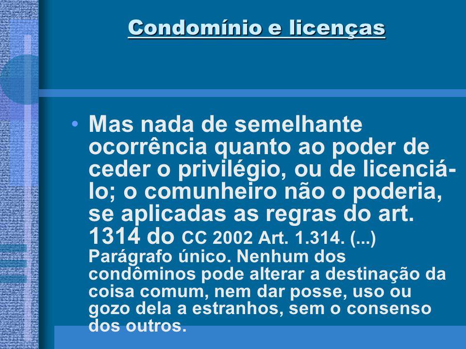 Condomínio e licenças Mas nada de semelhante ocorrência quanto ao poder de ceder o privilégio, ou de licenciá- lo; o comunheiro não o poderia, se apli