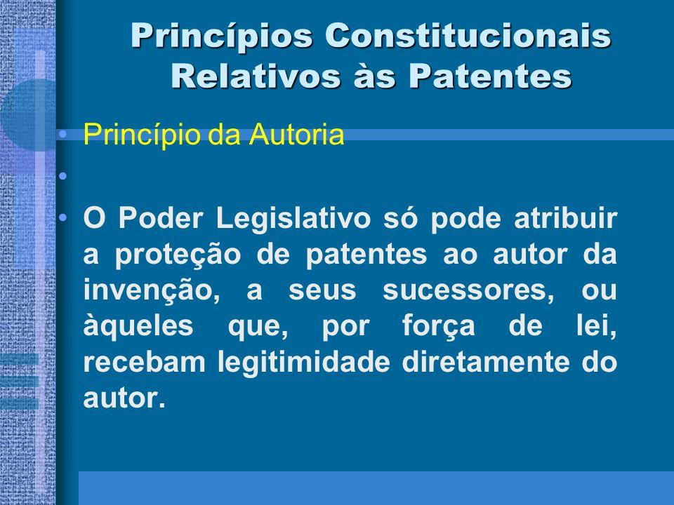 Princípios Constitucionais Relativos às Patentes Princípio da Autoria O Poder Legislativo só pode atribuir a proteção de patentes ao autor da invenção