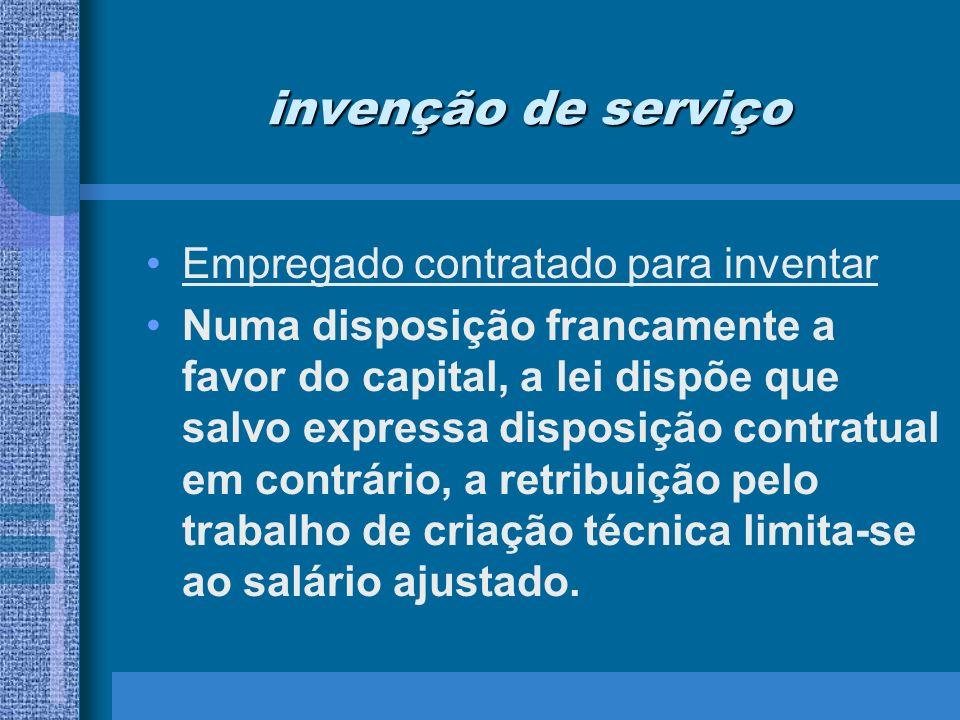 invenção de serviço Empregado contratado para inventar Numa disposição francamente a favor do capital, a lei dispõe que salvo expressa disposição cont