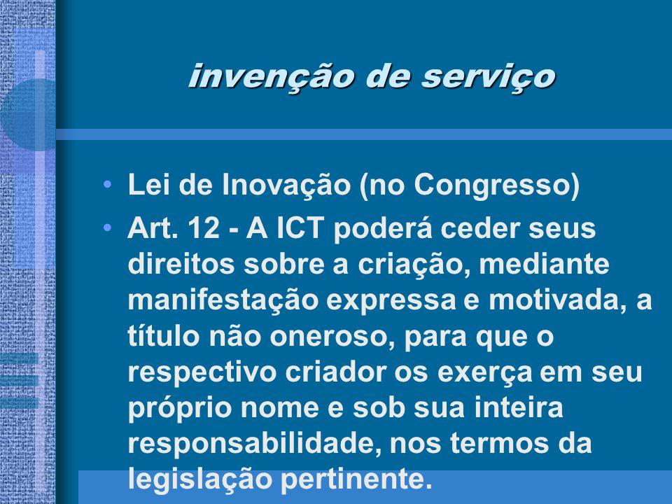 invenção de serviço Lei de Inovação (no Congresso) Art. 12 - A ICT poderá ceder seus direitos sobre a criação, mediante manifestação expressa e motiva