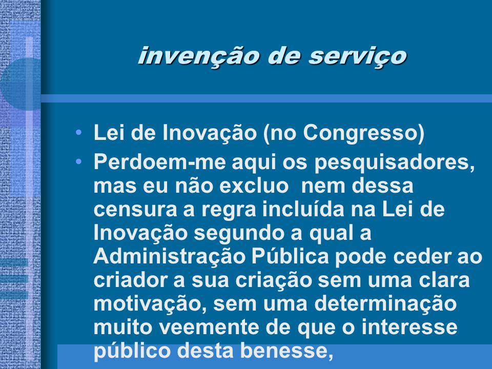 invenção de serviço Lei de Inovação (no Congresso) Perdoem-me aqui os pesquisadores, mas eu não excluo nem dessa censura a regra incluída na Lei de In