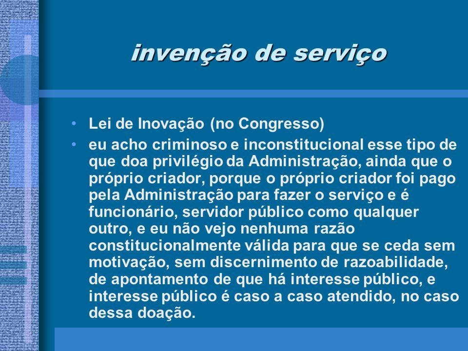 invenção de serviço Lei de Inovação (no Congresso) eu acho criminoso e inconstitucional esse tipo de que doa privilégio da Administração, ainda que o