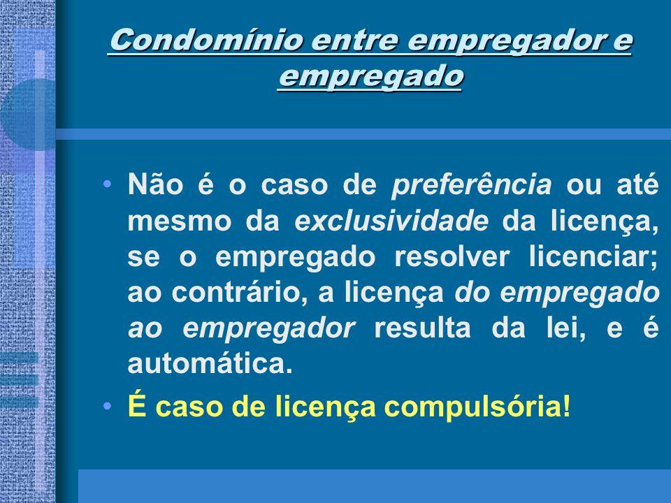 Condomínio entre empregador e empregado Não é o caso de preferência ou até mesmo da exclusividade da licença, se o empregado resolver licenciar; ao co