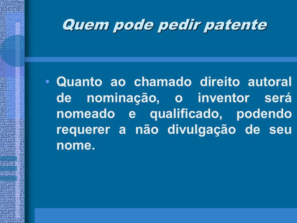 Quem pode pedir patente Quanto ao chamado direito autoral de nominação, o inventor será nomeado e qualificado, podendo requerer a não divulgação de se