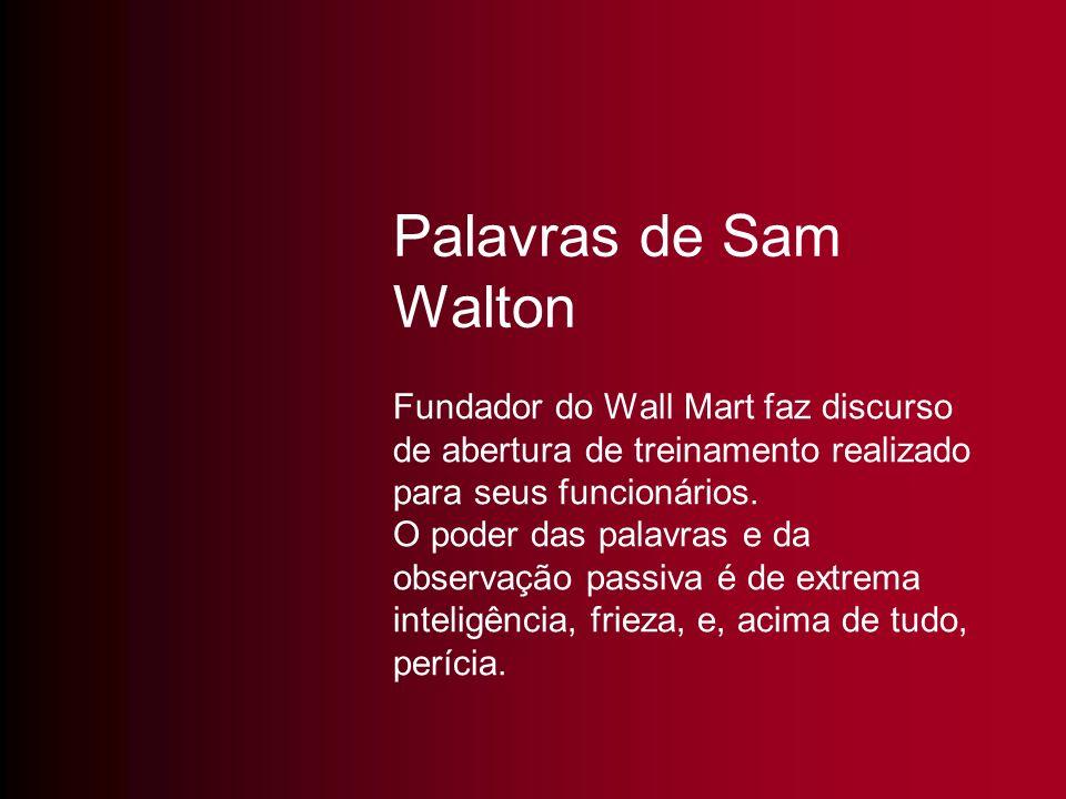 Palavras de Sam Walton Fundador do Wall Mart faz discurso de abertura de treinamento realizado para seus funcionários. O poder das palavras e da obser