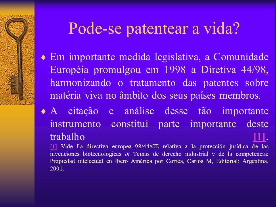 Pode-se patentear a vida? Em importante medida legislativa, a Comunidade Européia promulgou em 1998 a Diretiva 44/98, harmonizando o tratamento das pa