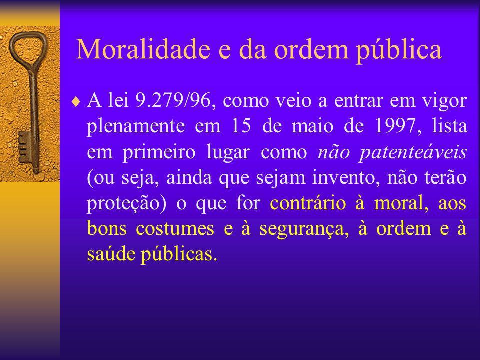 Moralidade e da ordem pública A lei 9.279/96, como veio a entrar em vigor plenamente em 15 de maio de 1997, lista em primeiro lugar como não patenteáv