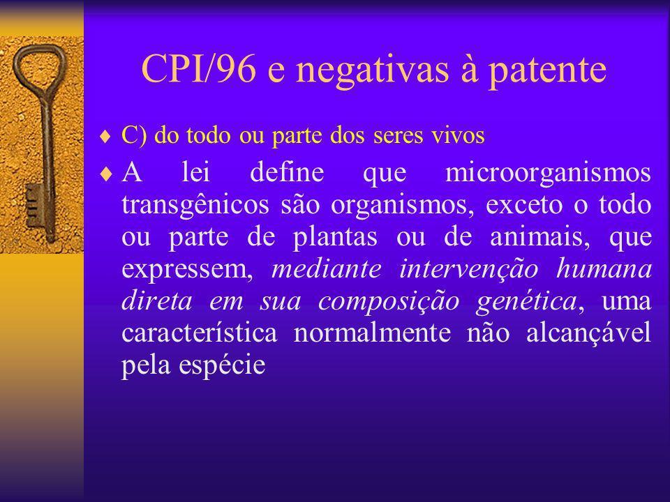 CPI/96 e negativas à patente C) do todo ou parte dos seres vivos A lei define que microorganismos transgênicos são organismos, exceto o todo ou parte