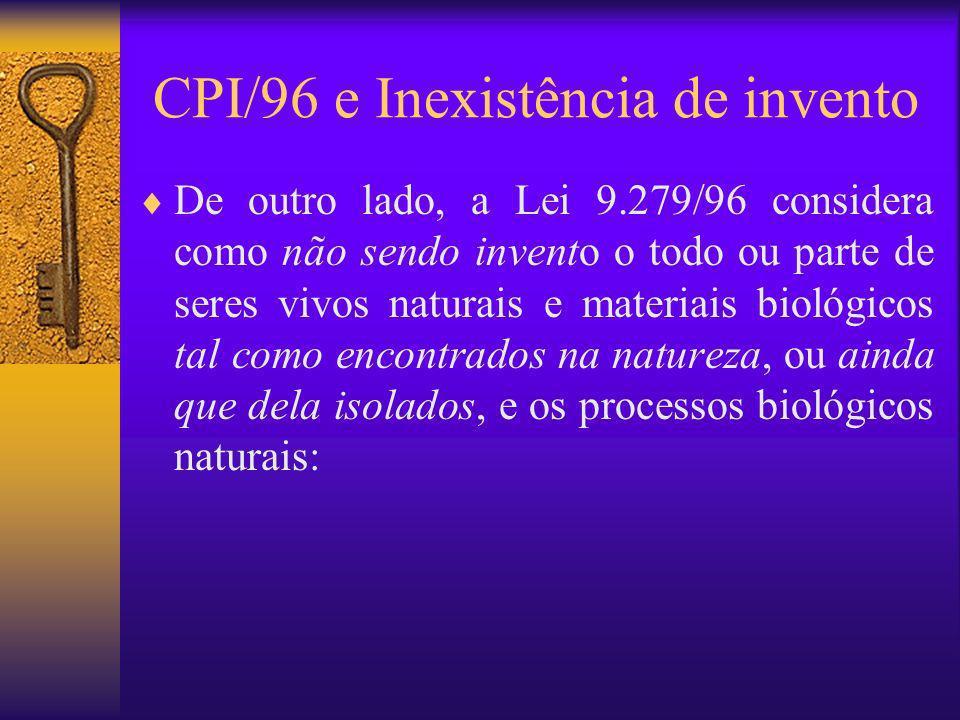 CPI/96 e Inexistência de invento De outro lado, a Lei 9.279/96 considera como não sendo invento o todo ou parte de seres vivos naturais e materiais bi