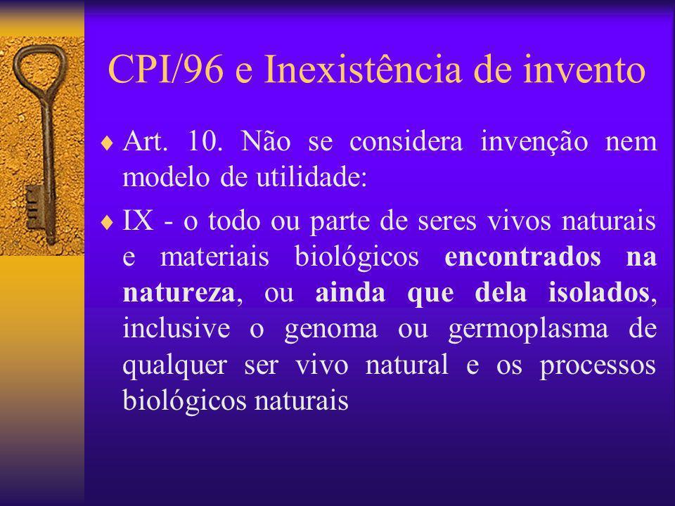 CPI/96 e Inexistência de invento Art. 10. Não se considera invenção nem modelo de utilidade: IX - o todo ou parte de seres vivos naturais e materiais