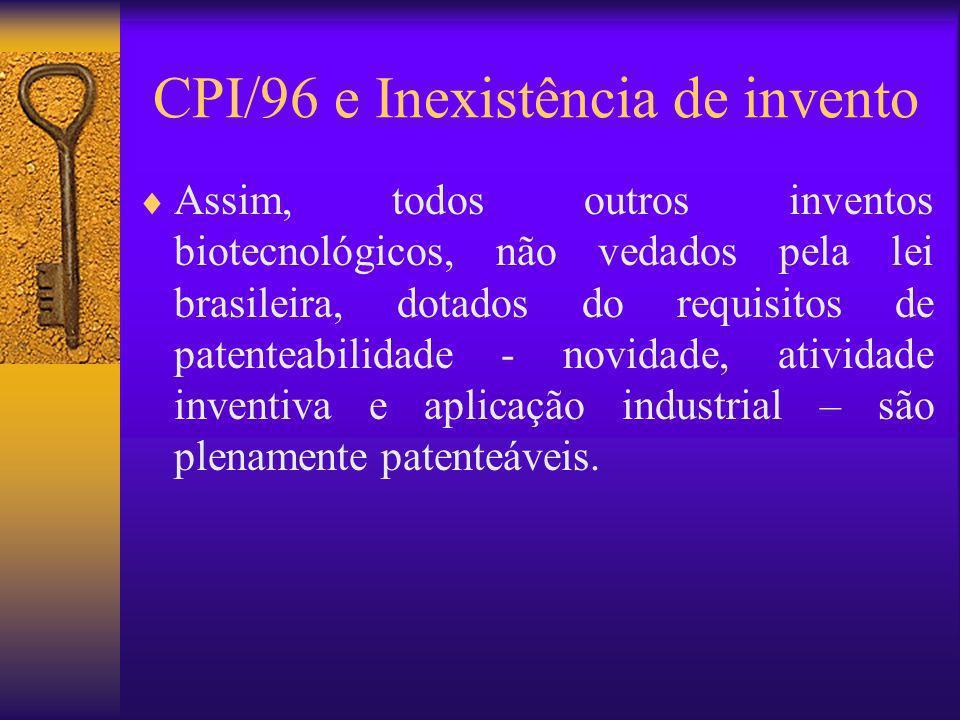 CPI/96 e Inexistência de invento Assim, todos outros inventos biotecnológicos, não vedados pela lei brasileira, dotados do requisitos de patenteabilid