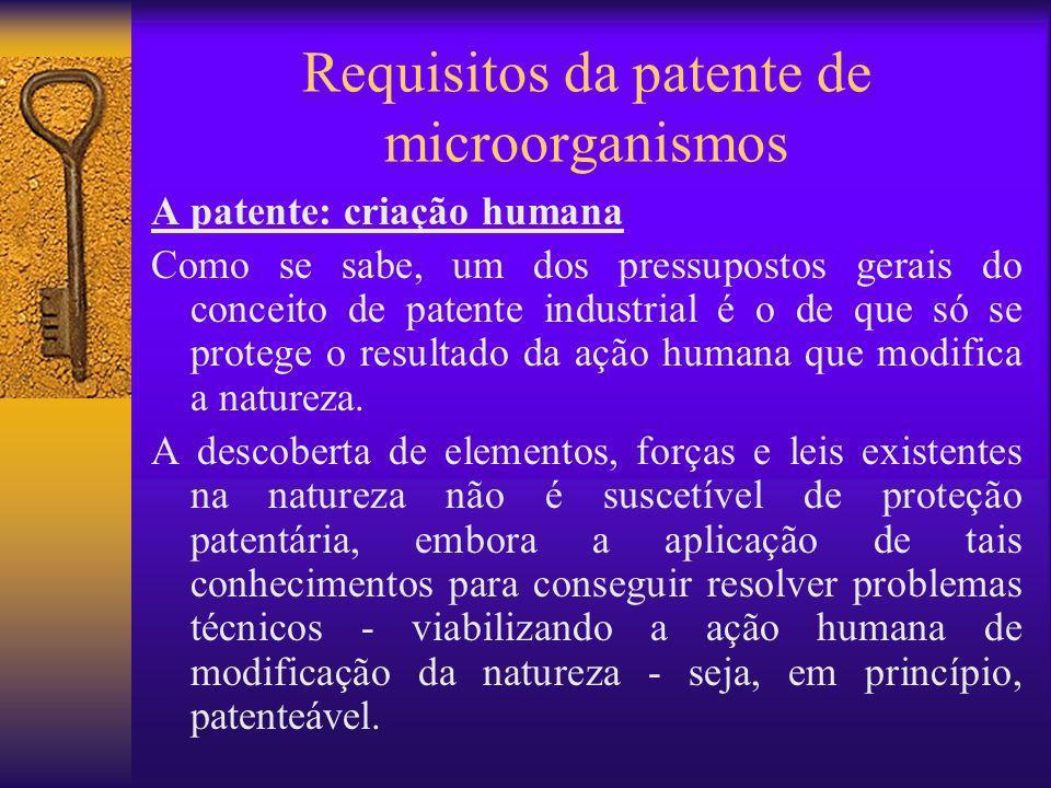 Requisitos da patente de microorganismos A patente: criação humana Como se sabe, um dos pressupostos gerais do conceito de patente industrial é o de q