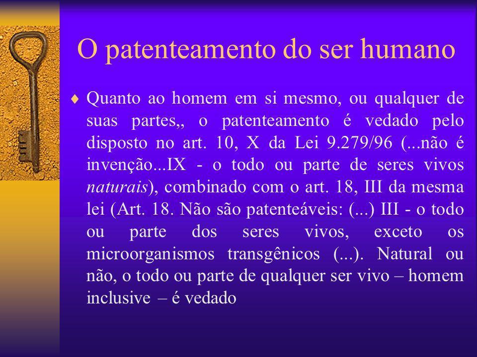 O patenteamento do ser humano Quanto ao homem em si mesmo, ou qualquer de suas partes,, o patenteamento é vedado pelo disposto no art. 10, X da Lei 9.