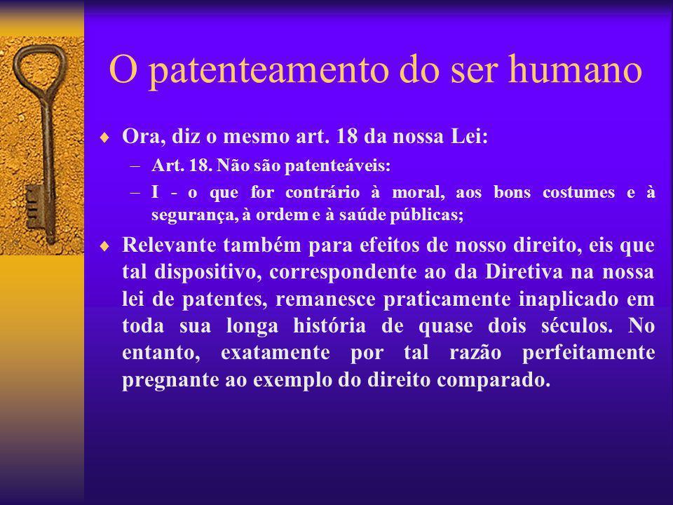 O patenteamento do ser humano Ora, diz o mesmo art. 18 da nossa Lei: –Art. 18. Não são patenteáveis: –I - o que for contrário à moral, aos bons costum