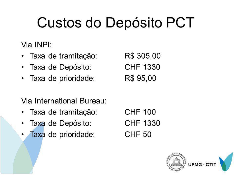 UFMG - CTIT Custos do Depósito PCT Via INPI: Taxa de tramitação: R$ 305,00 Taxa de Depósito: CHF 1330 Taxa de prioridade:R$ 95,00 Via International Bu