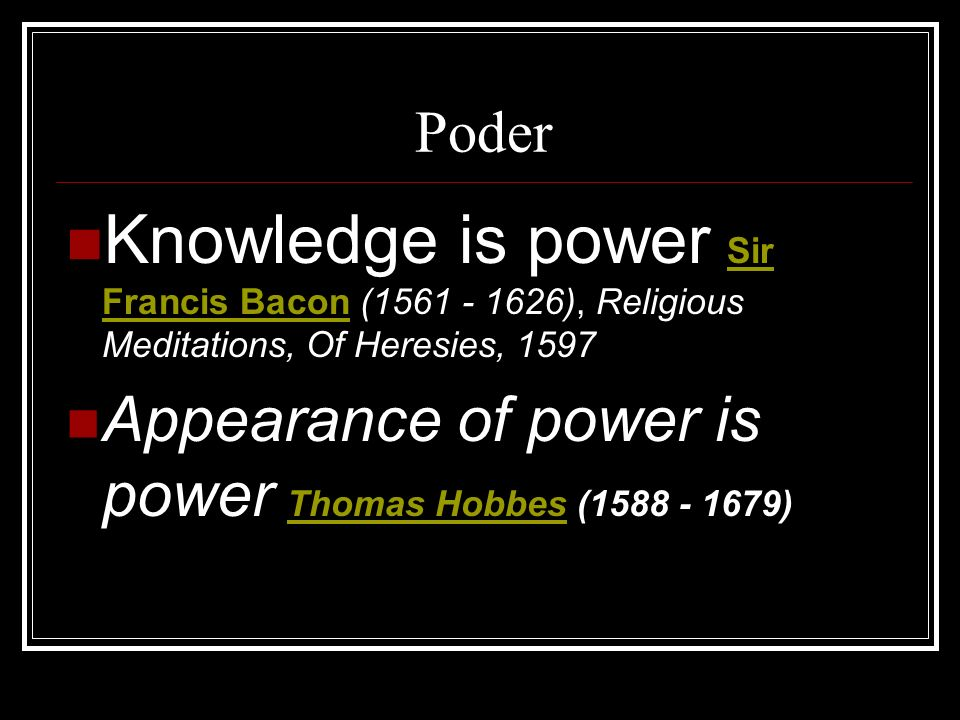 Poder Knowledge is power Sir Francis Bacon (1561 - 1626), Religious Meditations, Of Heresies, 1597 Sir Francis Bacon Appearance of power is power Thom