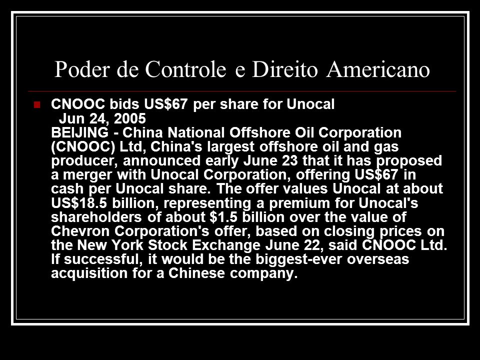 Poder de Controle e Direito Americano CNOOC bids US$67 per share for Unocal Jun 24, 2005 BEIJING - China National Offshore Oil Corporation (CNOOC) Ltd