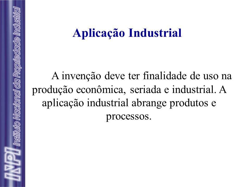 Aplicação Industrial A invenção deve ter finalidade de uso na produção econômica, seriada e industrial. A aplicação industrial abrange produtos e proc