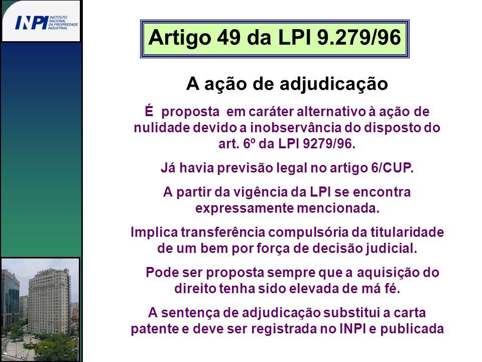 Artigo 49 da LPI 9.279/96 A ação de adjudicação É proposta em caráter alternativo à ação de nulidade devido a inobservância do disposto do art. 6º da