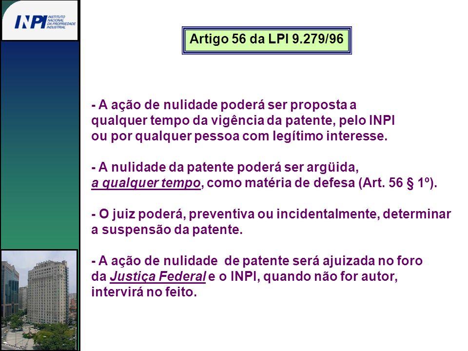 Artigo 56 da LPI 9.279/96 - A ação de nulidade poderá ser proposta a qualquer tempo da vigência da patente, pelo INPI ou por qualquer pessoa com legít