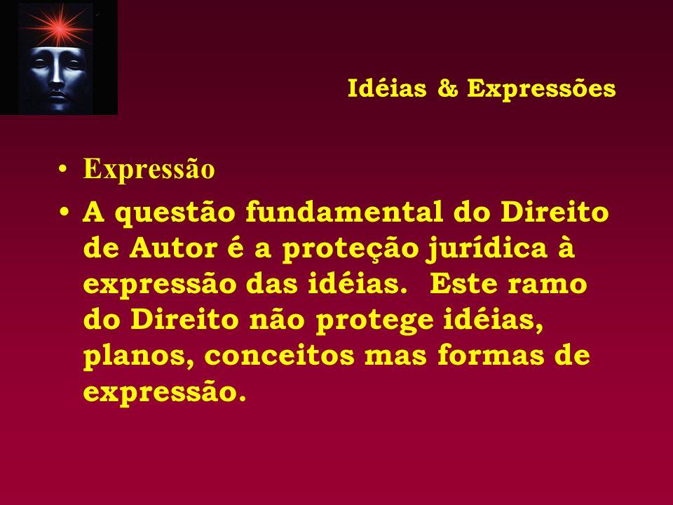 Idéias & Expressões Expressão A questão fundamental do Direito de Autor é a proteção jurídica à expressão das idéias. Este ramo do Direito não protege
