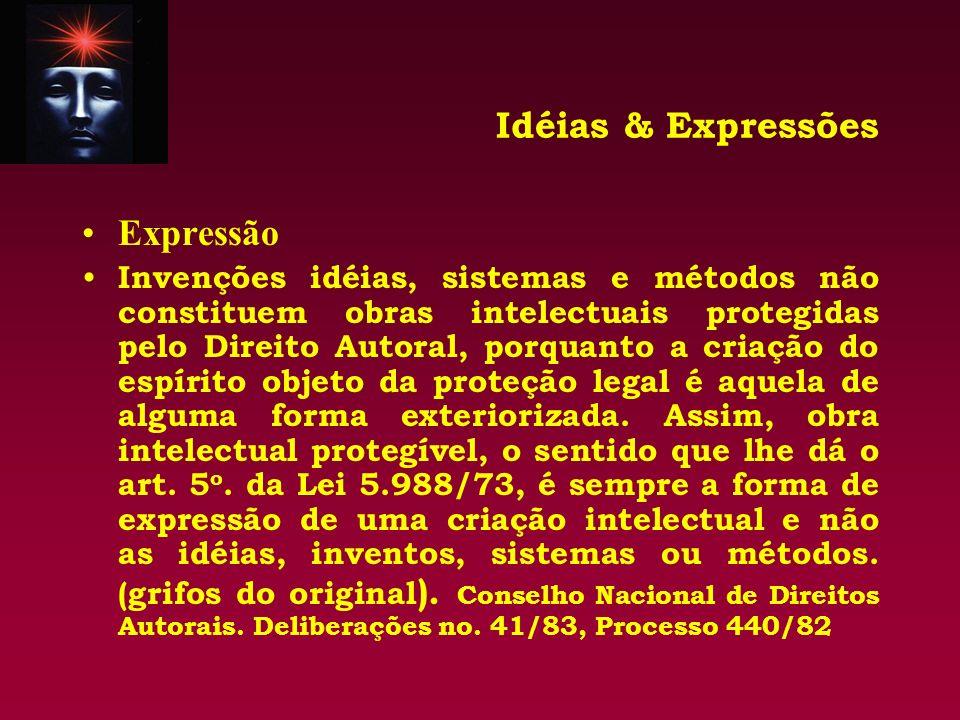 Idéias & Expressões Expressão Invenções idéias, sistemas e métodos não constituem obras intelectuais protegidas pelo Direito Autoral, porquanto a cria