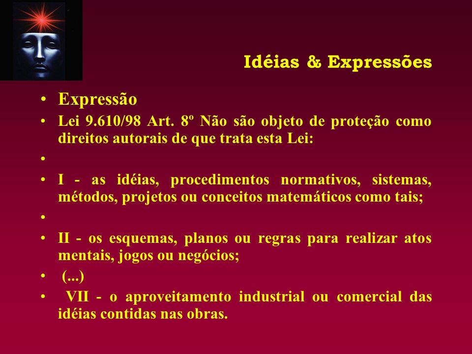 Idéias & Expressões Expressão Lei 9.610/98 Art. 8º Não são objeto de proteção como direitos autorais de que trata esta Lei: I - as idéias, procediment