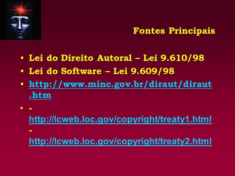 Fontes Principais Lei do Direito Autoral – Lei 9.610/98 Lei do Software – Lei 9.609/98 http://www.minc.gov.br/diraut/diraut.htm http://www.minc.gov.br