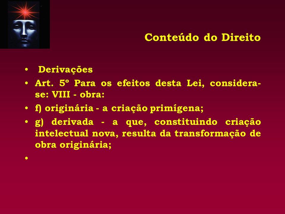 Conteúdo do Direito Derivações Art. 5º Para os efeitos desta Lei, considera- se: VIII - obra: f) originária - a criação primígena; g) derivada - a que
