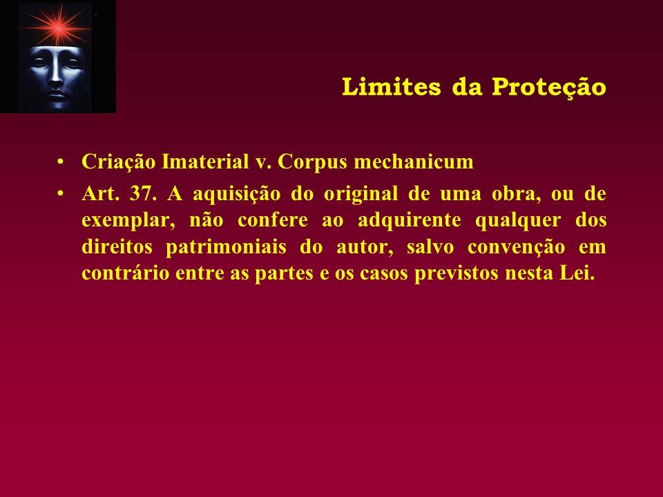 Limites da Proteção Criação Imaterial v. Corpus mechanicum Art. 37. A aquisição do original de uma obra, ou de exemplar, não confere ao adquirente qua