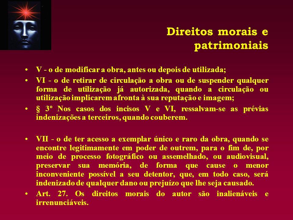 Direitos morais e patrimoniais V - o de modificar a obra, antes ou depois de utilizada; VI - o de retirar de circulação a obra ou de suspender qualque
