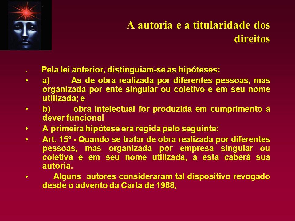 A autoria e a titularidade dos direitos. Pela lei anterior, distinguiam-se as hipóteses: a) As de obra realizada por diferentes pessoas, mas organizad