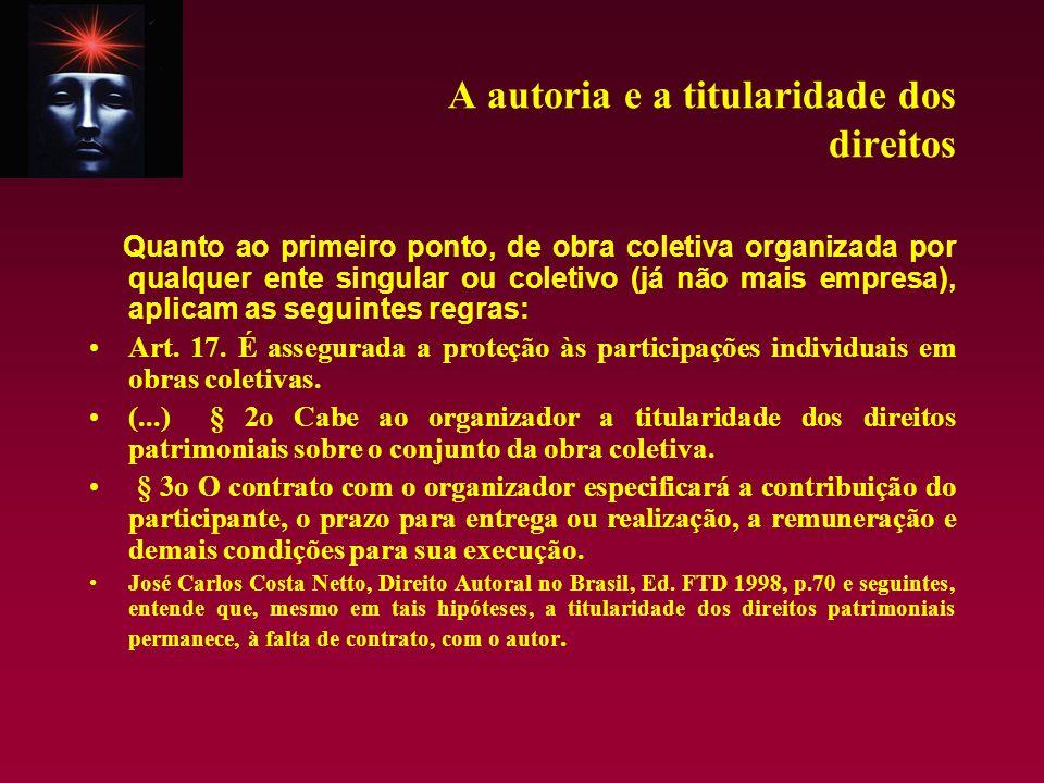 A autoria e a titularidade dos direitos Quanto ao primeiro ponto, de obra coletiva organizada por qualquer ente singular ou coletivo (já não mais empr