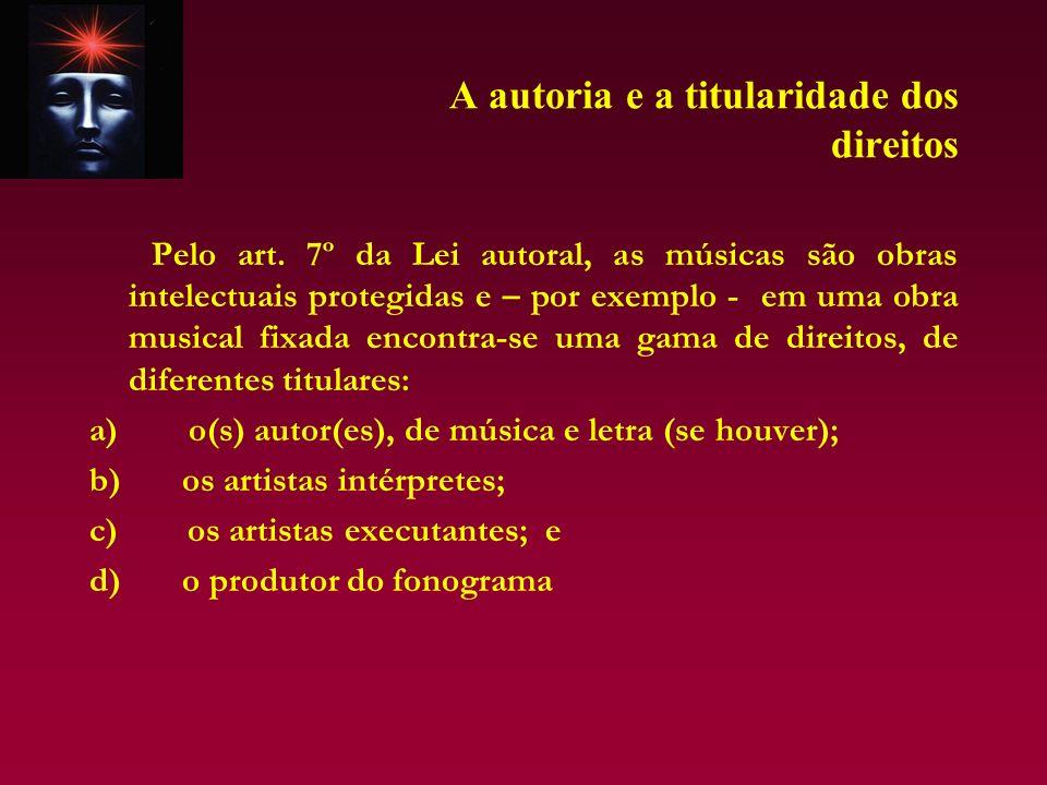 A autoria e a titularidade dos direitos Pelo art. 7º da Lei autoral, as músicas são obras intelectuais protegidas e – por exemplo - em uma obra musica