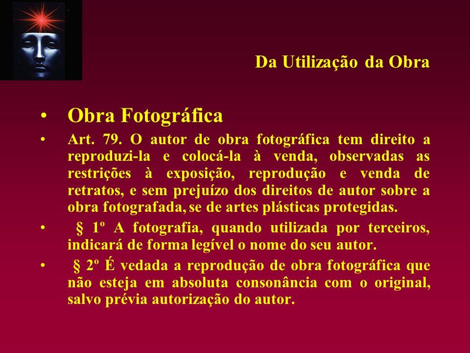 Da Utilização da Obra Obra Fotográfica Art. 79. O autor de obra fotográfica tem direito a reproduzi-la e colocá-la à venda, observadas as restrições à