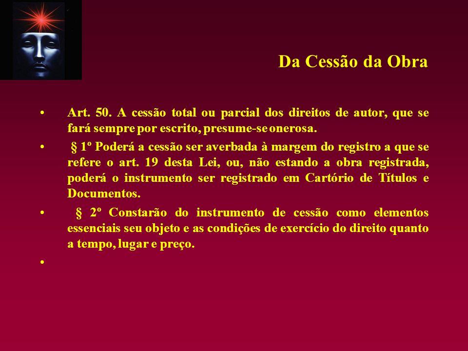 Da Cessão da Obra Art. 50. A cessão total ou parcial dos direitos de autor, que se fará sempre por escrito, presume-se onerosa. § 1º Poderá a cessão s