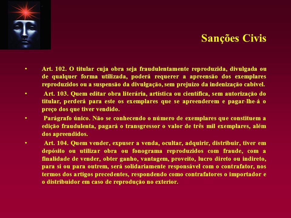 Sanções Civis Art. 102. O titular cuja obra seja fraudulentamente reproduzida, divulgada ou de qualquer forma utilizada, poderá requerer a apreensão d