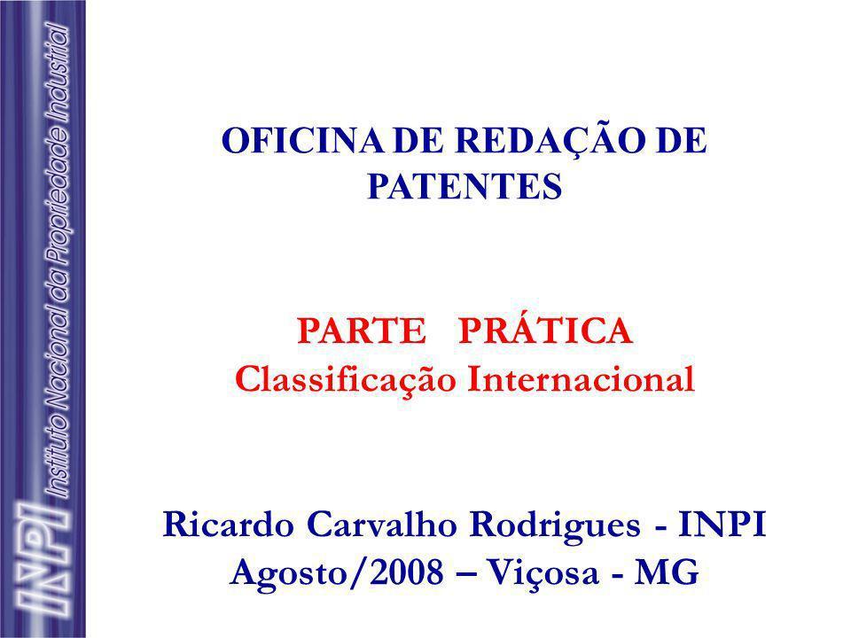 OFICINA DE REDAÇÃO DE PATENTES PARTE PRÁTICA Classificação Internacional Ricardo Carvalho Rodrigues - INPI Agosto/2008 – Viçosa - MG