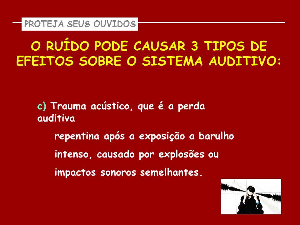 PROTEJA SEUS OUVIDOS O RUÍDO PODE CAUSAR 3 TIPOS DE EFEITOS SOBRE O SISTEMA AUDITIVO: c) Trauma acústico, que é a perda auditiva repentina após a expo
