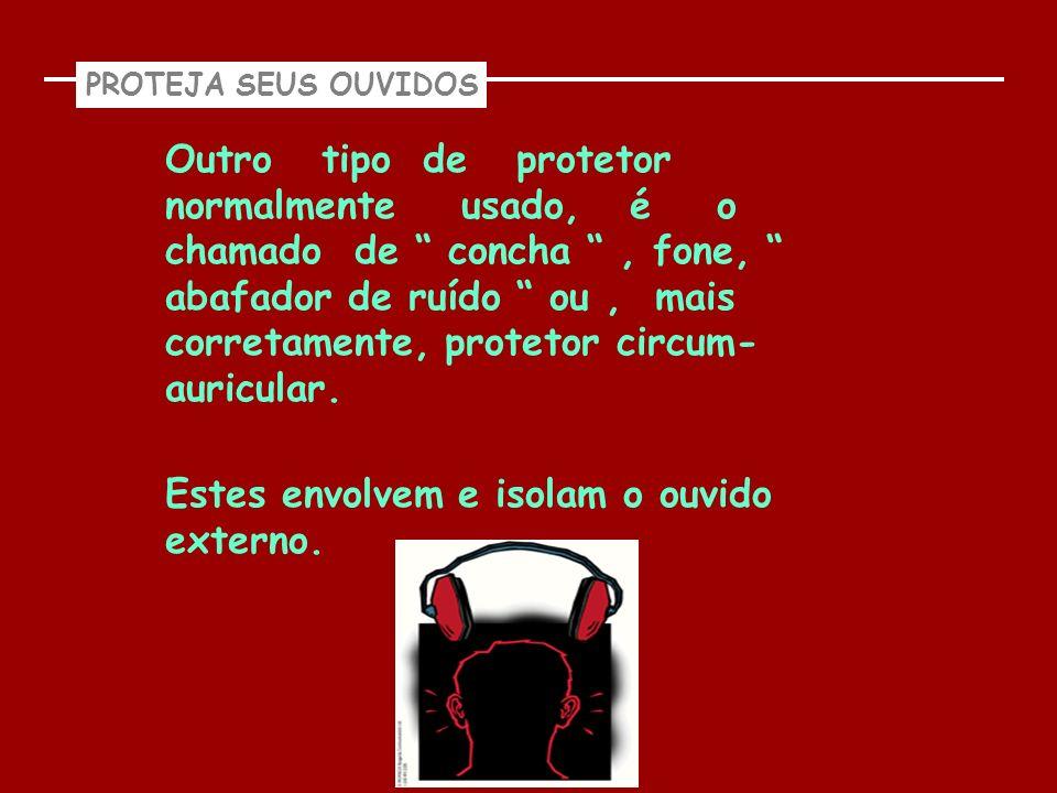 PROTEJA SEUS OUVIDOS Outro tipo de protetor normalmente usado, é o chamado de concha, fone, abafador de ruído ou, mais corretamente, protetor circum-