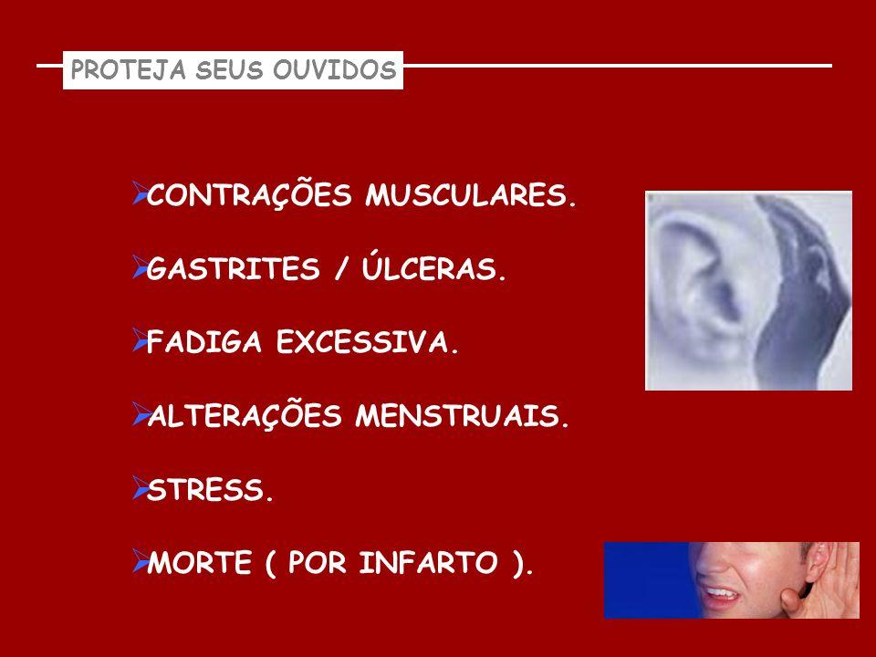 PROTEJA SEUS OUVIDOS CONTRAÇÕES MUSCULARES. GASTRITES / ÚLCERAS. FADIGA EXCESSIVA. ALTERAÇÕES MENSTRUAIS. STRESS. MORTE ( POR INFARTO ).
